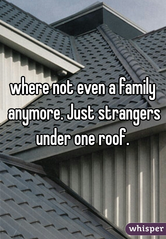 where not even a family anymore. Just strangers under one roof.