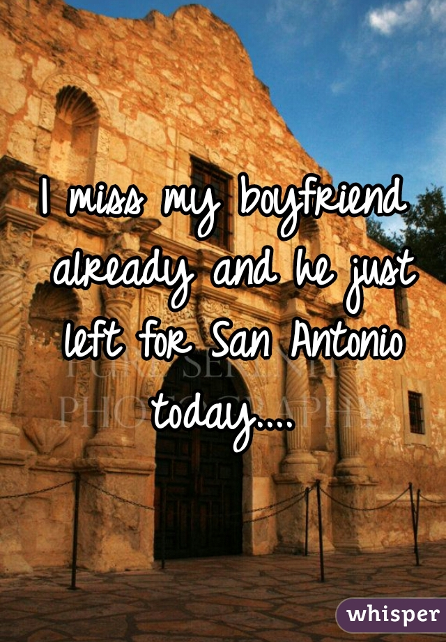 I miss my boyfriend already and he just left for San Antonio today....