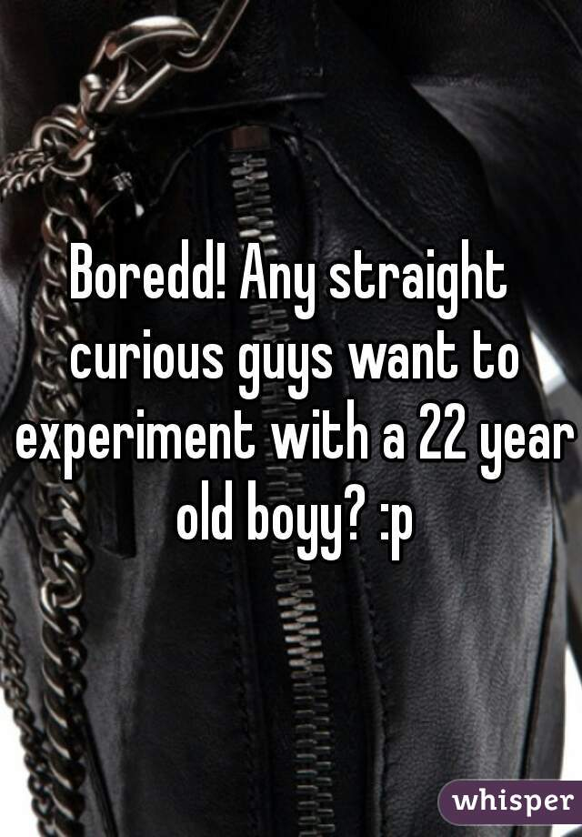 Boredd! Any straight curious guys want to experiment with a 22 year old boyy? :p