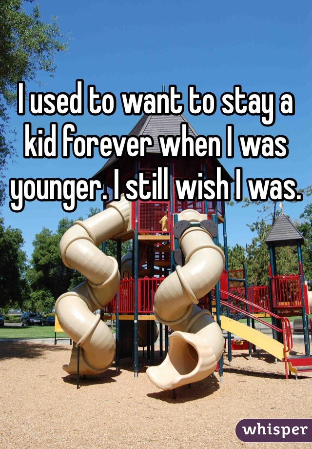 I used to want to stay a kid forever when I was younger. I still wish I was.