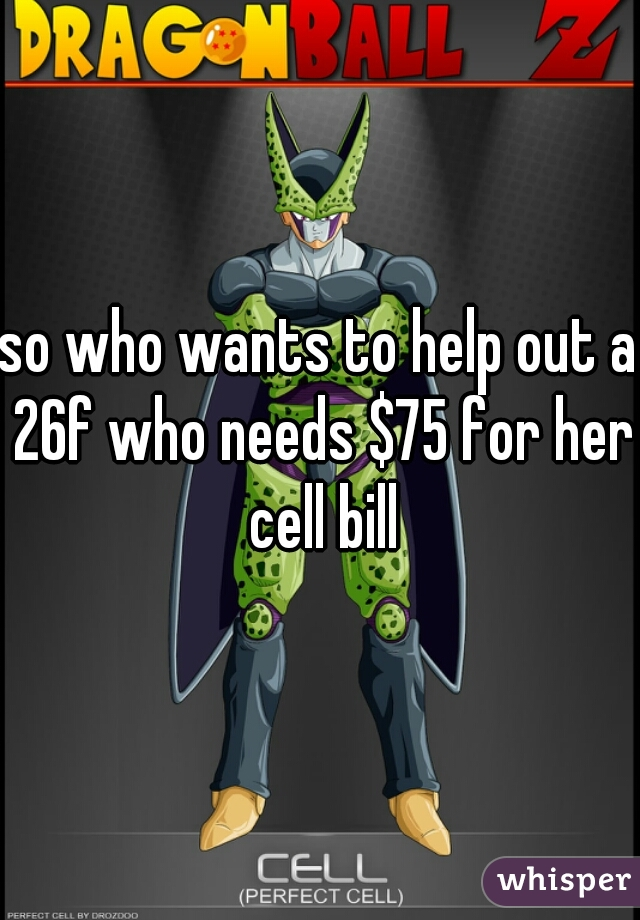 so who wants to help out a 26f who needs $75 for her cell bill