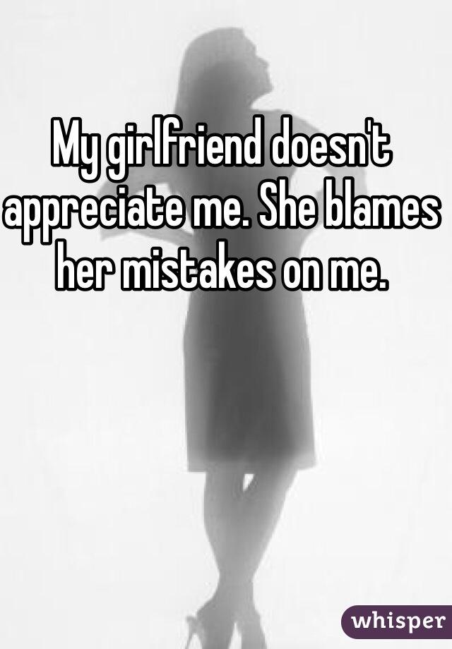 My girlfriend doesn't appreciate me. She blames her mistakes on me.