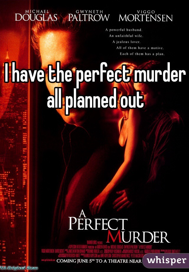 I have the perfect murder all planned out