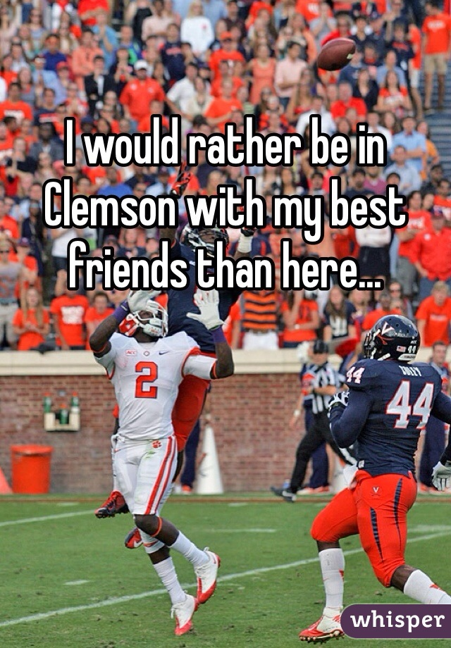 I would rather be in Clemson with my best friends than here...