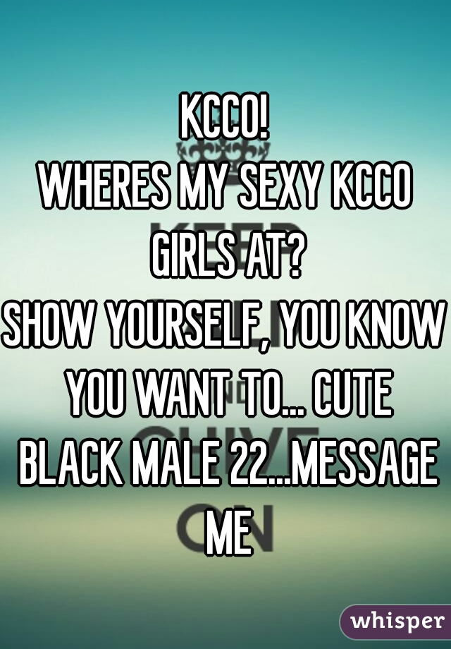 KCCO! WHERES MY SEXY KCCO GIRLS AT? SHOW YOURSELF, YOU KNOW YOU WANT TO... CUTE BLACK MALE 22...MESSAGE ME