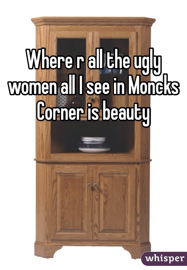 Where r all the ugly women all I see in Moncks Corner is beauty
