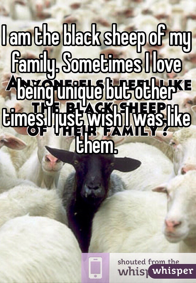 I am the black sheep of my family. Sometimes I love being unique but other times I just wish I was like them.