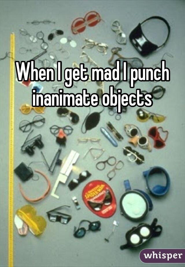When I get mad I punch inanimate objects