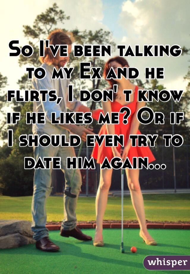 So I've been talking to my Ex and he flirts, I don' t know if he likes me? Or if I should even try to date him again...