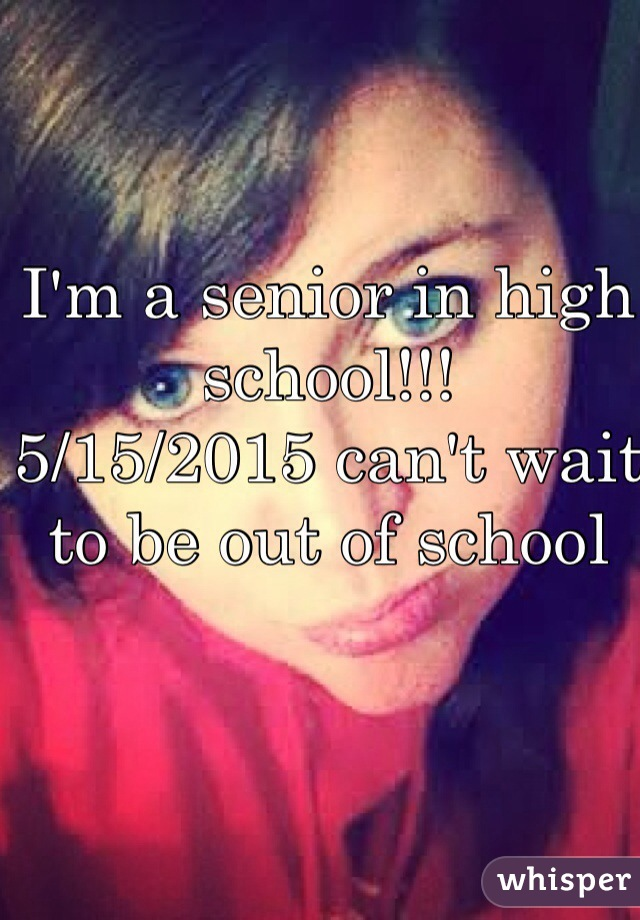 I'm a senior in high school!!!  5/15/2015 can't wait to be out of school