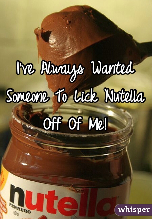 I've Always Wanted Someone To Lick Nutella Off Of Me!