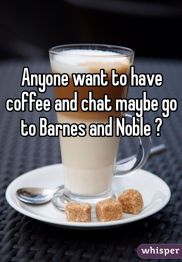 Anyone want to have coffee and chat maybe go to Barnes and Noble ?