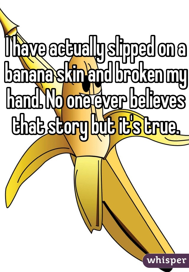 I have actually slipped on a banana skin and broken my hand. No one ever believes that story but it's true.