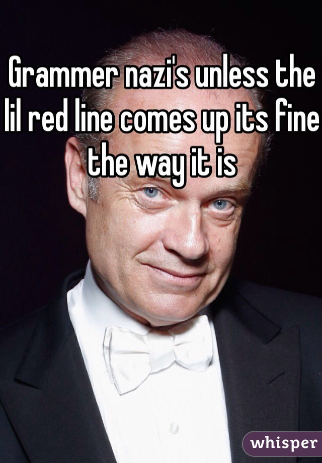Grammer nazi's unless the lil red line comes up its fine the way it is