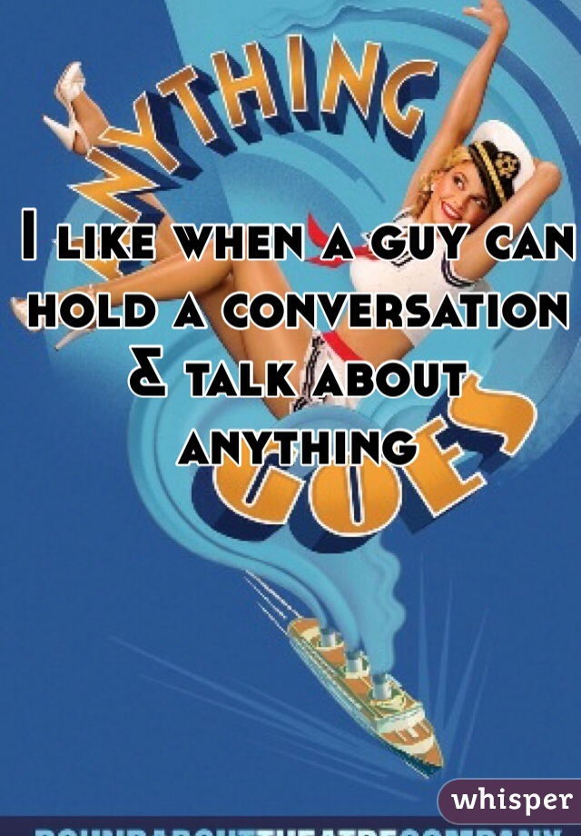 I like when a guy can hold a conversation & talk about anything