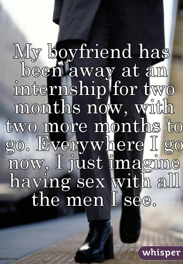 My boyfriend has been away at an internship for two months now, with two more months to go. Everywhere I go now, I just imagine having sex with all the men I see.