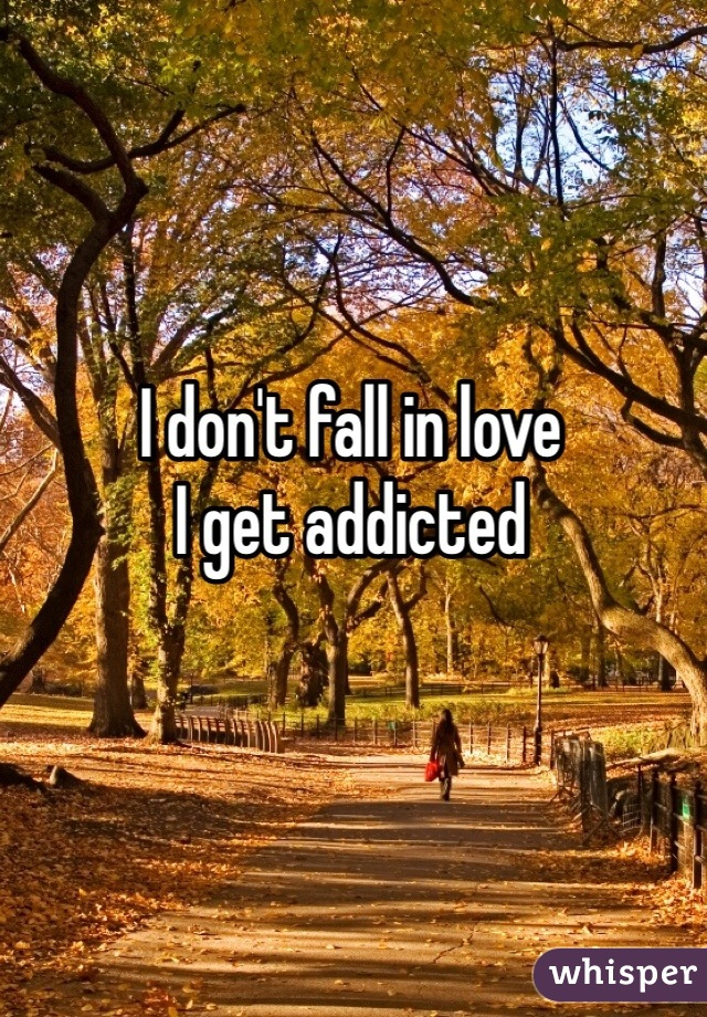 I don't fall in love  I get addicted