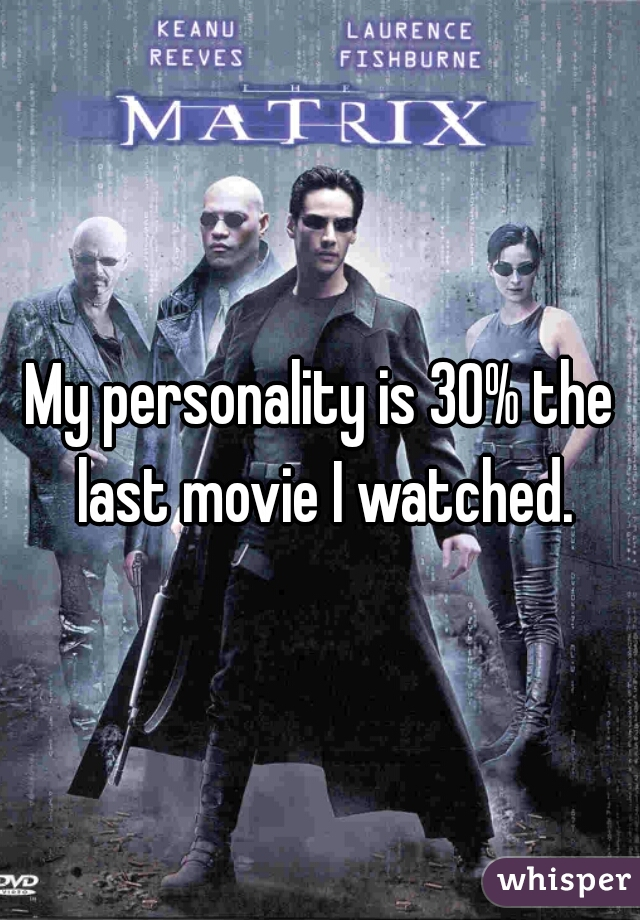 My personality is 30% the last movie I watched.