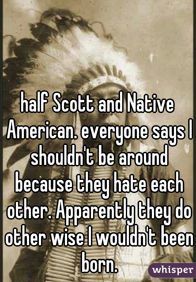 half Scott and Native American. everyone says I shouldn't be around because they hate each other. Apparently they do other wise I wouldn't been born.
