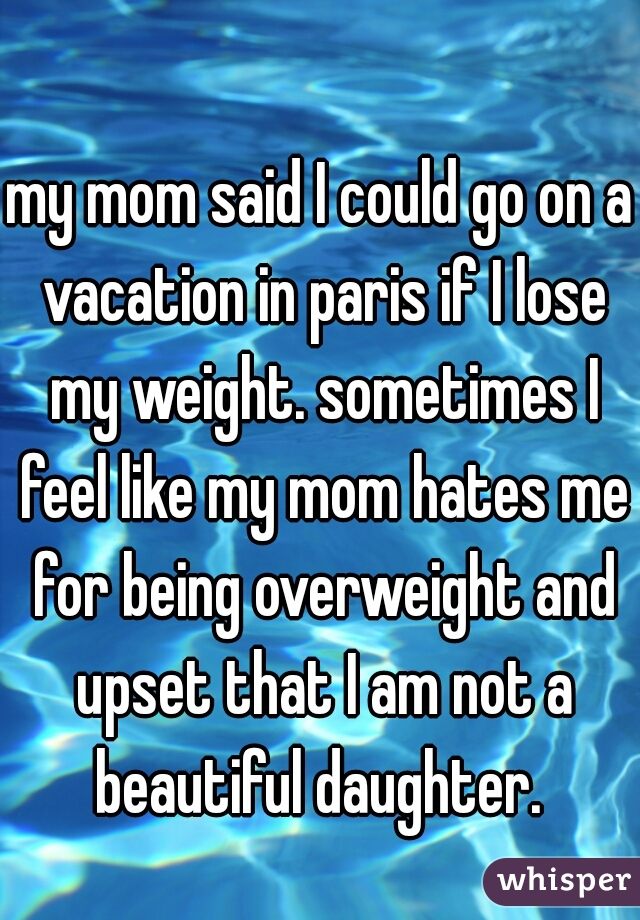 my mom said I could go on a vacation in paris if I lose my weight. sometimes I feel like my mom hates me for being overweight and upset that I am not a beautiful daughter.