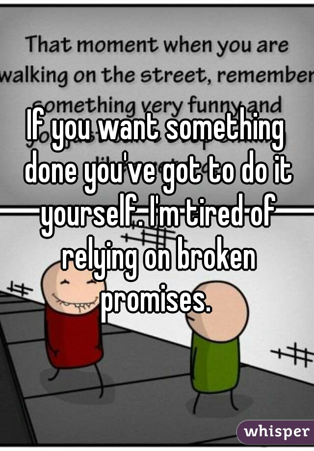 If you want something done you've got to do it yourself. I'm tired of relying on broken promises.