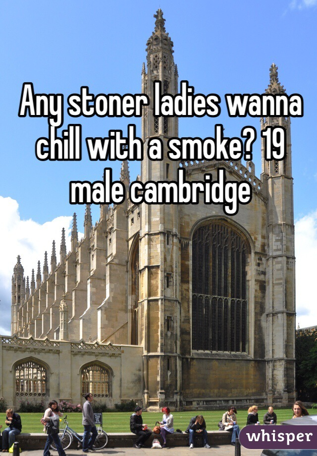 Any stoner ladies wanna chill with a smoke? 19 male cambridge