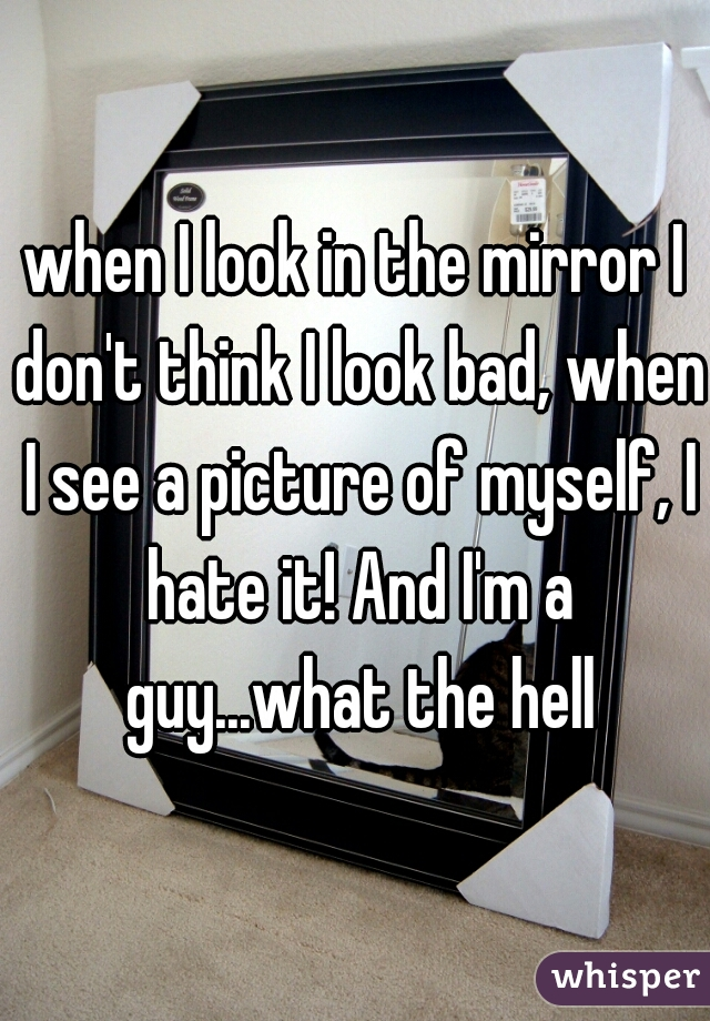 when I look in the mirror I don't think I look bad, when I see a picture of myself, I hate it! And I'm a guy...what the hell