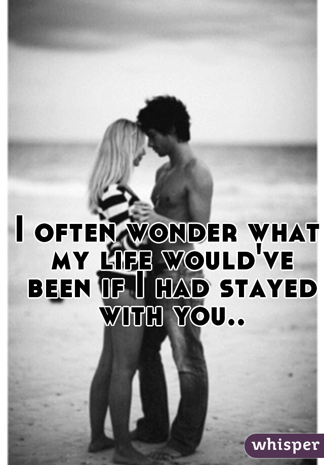 I often wonder what my life would've been if I had stayed with you..