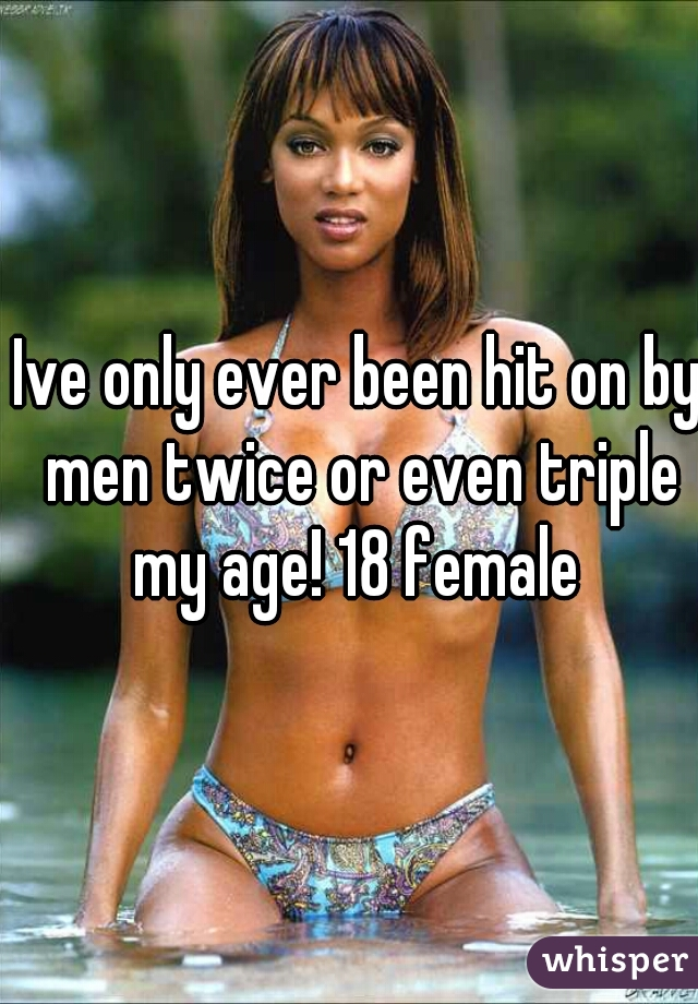 Ive only ever been hit on by men twice or even triple my age! 18 female