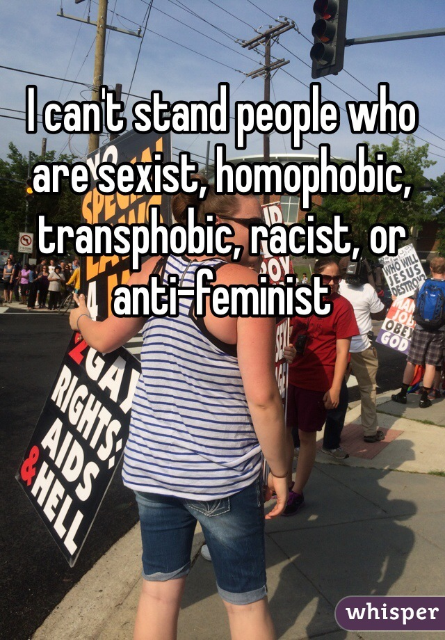 I can't stand people who are sexist, homophobic, transphobic, racist, or anti-feminist