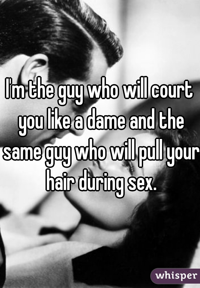 I'm the guy who will court you like a dame and the same guy who will pull your hair during sex.