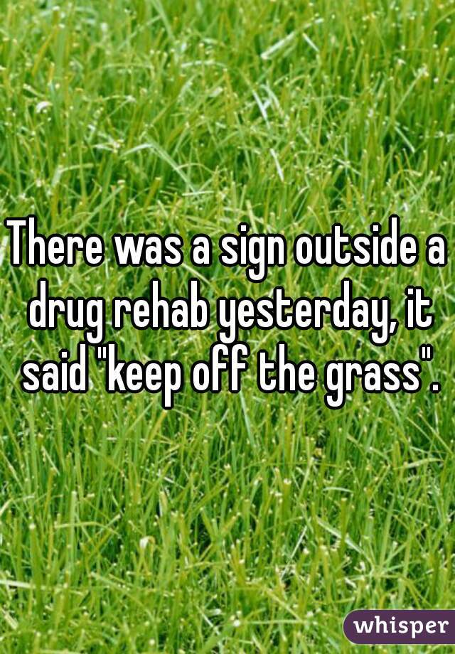 """There was a sign outside a drug rehab yesterday, it said """"keep off the grass""""."""