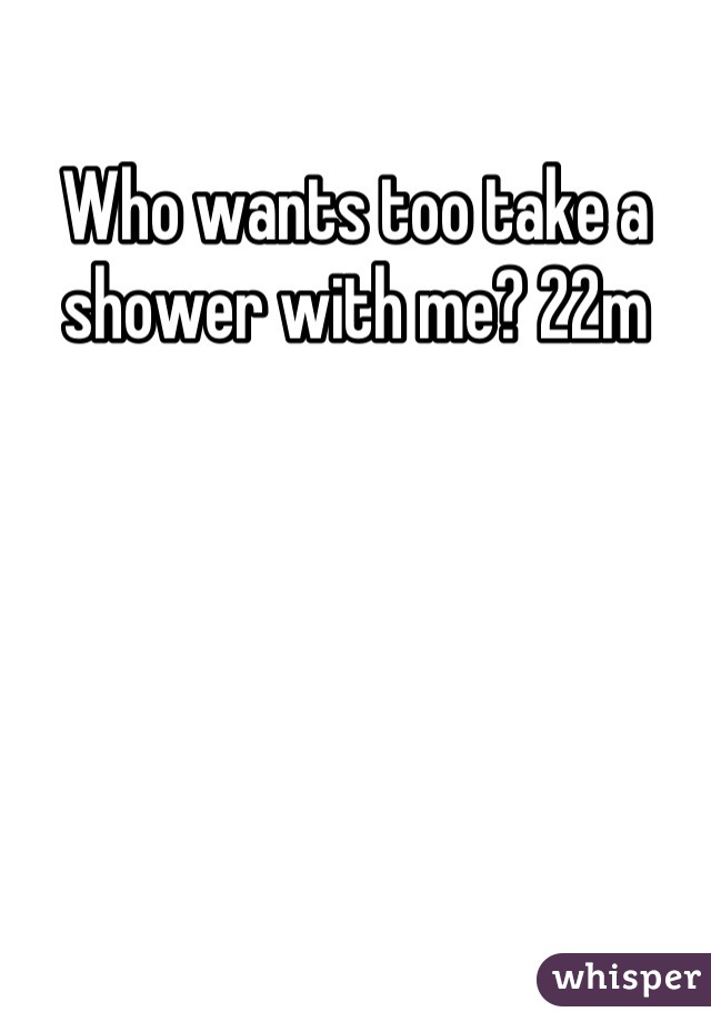 Who wants too take a shower with me? 22m