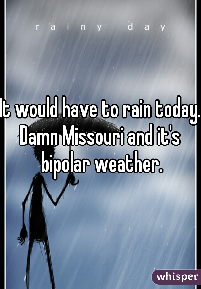 It would have to rain today. Damn Missouri and it's bipolar weather.