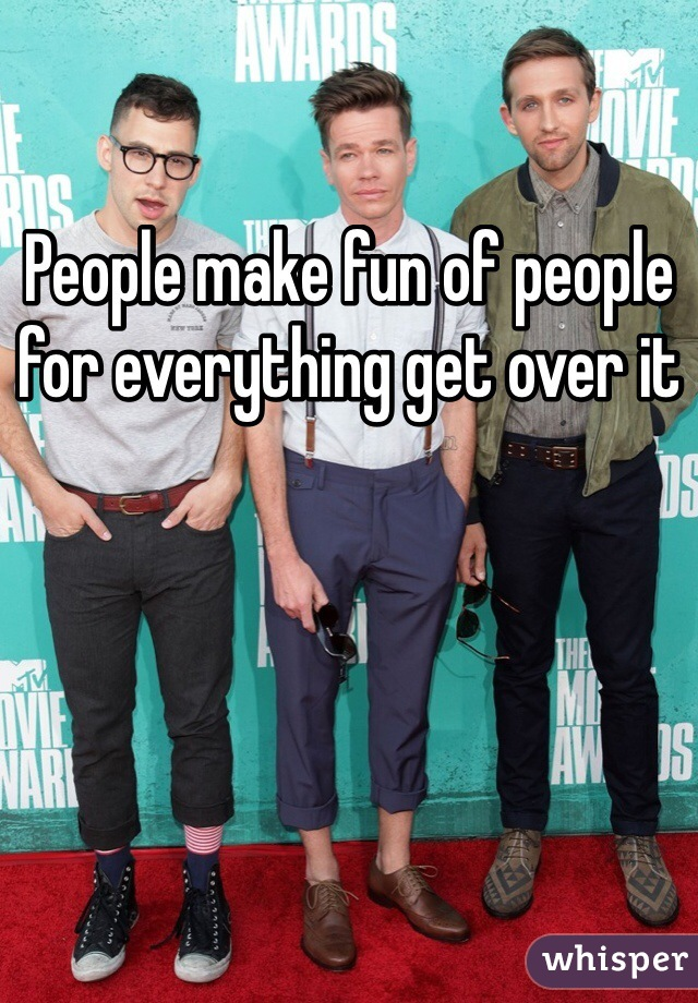 People make fun of people for everything get over it