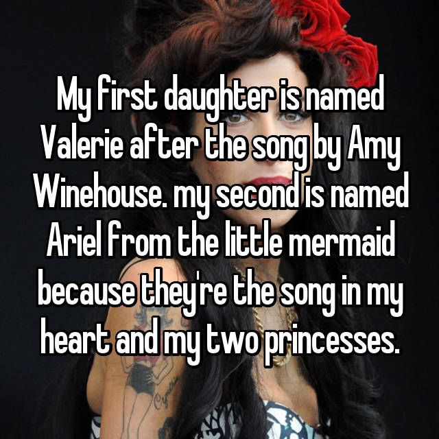 My first daughter is named Valerie after the song by Amy Winehouse. my second is named Ariel from the little mermaid because they're the song in my heart and my two princesses.