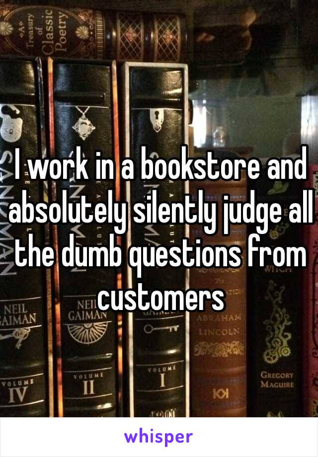 I work in a bookstore and absolutely silently judge all the dumb questions from customers