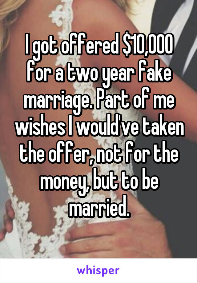 I got offered $10,000 for a two year fake marriage. Part of me wishes I would've taken the offer, not for the money, but to be married.