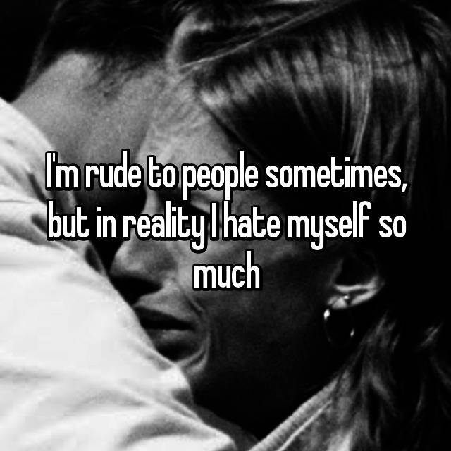 I'm rude to people sometimes, but in reality I hate myself so much