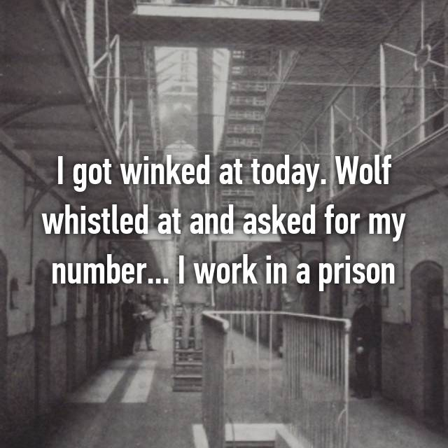 I got winked at today. Wolf whistled at and asked for my number... I work in a prison