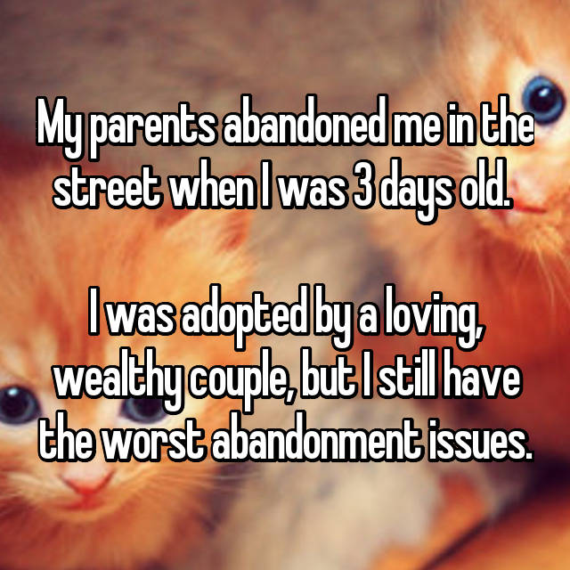 My parents abandoned me in the street when I was 3 days old.   I was adopted by a loving, wealthy couple, but I still have the worst abandonment issues.