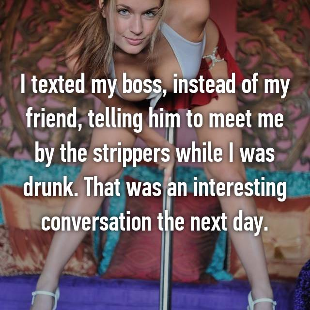I texted my boss, instead of my friend, telling him to meet me by the strippers while I was drunk. That was an interesting conversation the next day.