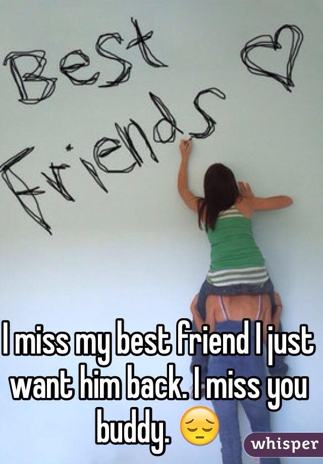 I miss my best friend I just want him back. I miss you buddy. 😔