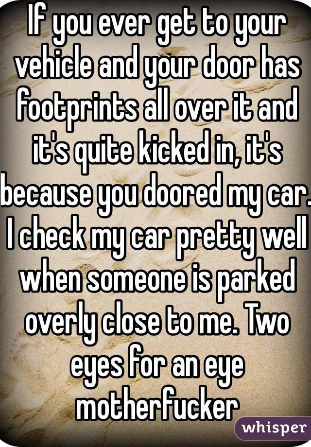 If you ever get to your vehicle and your door has footprints all over it and it's quite kicked in, it's because you doored my car. I check my car pretty well when someone is parked overly close to me. Two eyes for an eye motherfucker