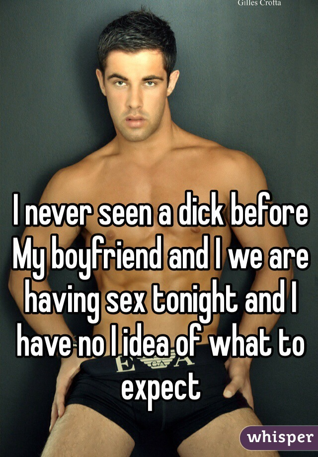 I never seen a dick before  My boyfriend and I we are having sex tonight and I have no I idea of what to expect
