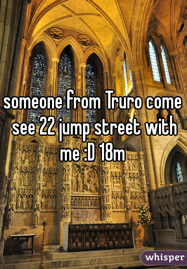 someone from Truro come see 22 jump street with me :D 18m
