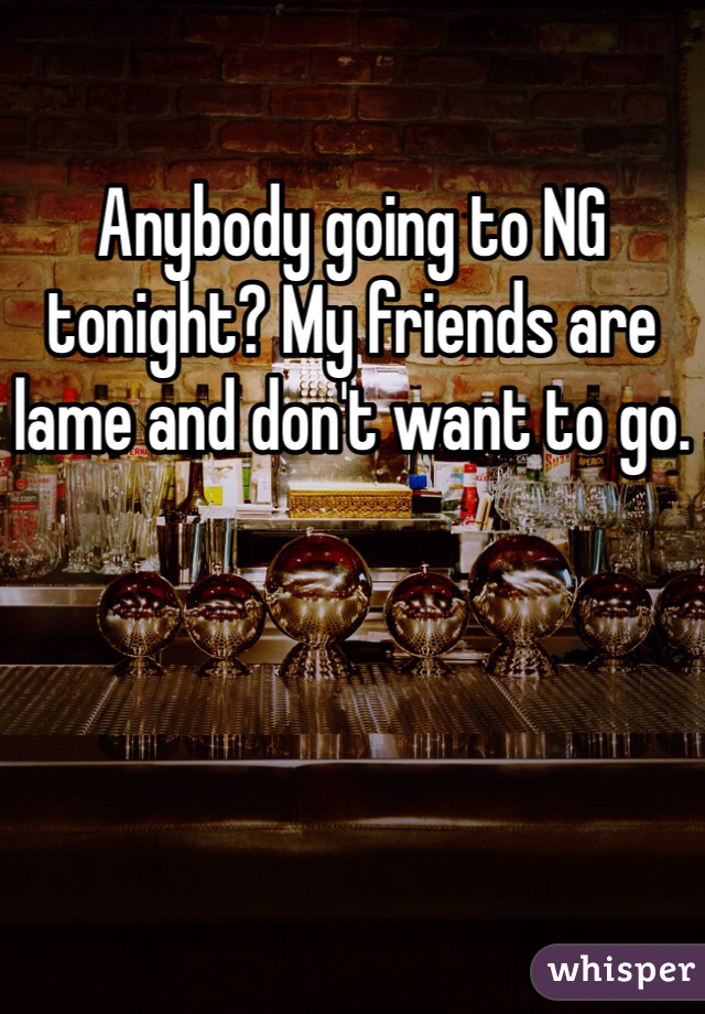 Anybody going to NG tonight? My friends are lame and don't want to go.