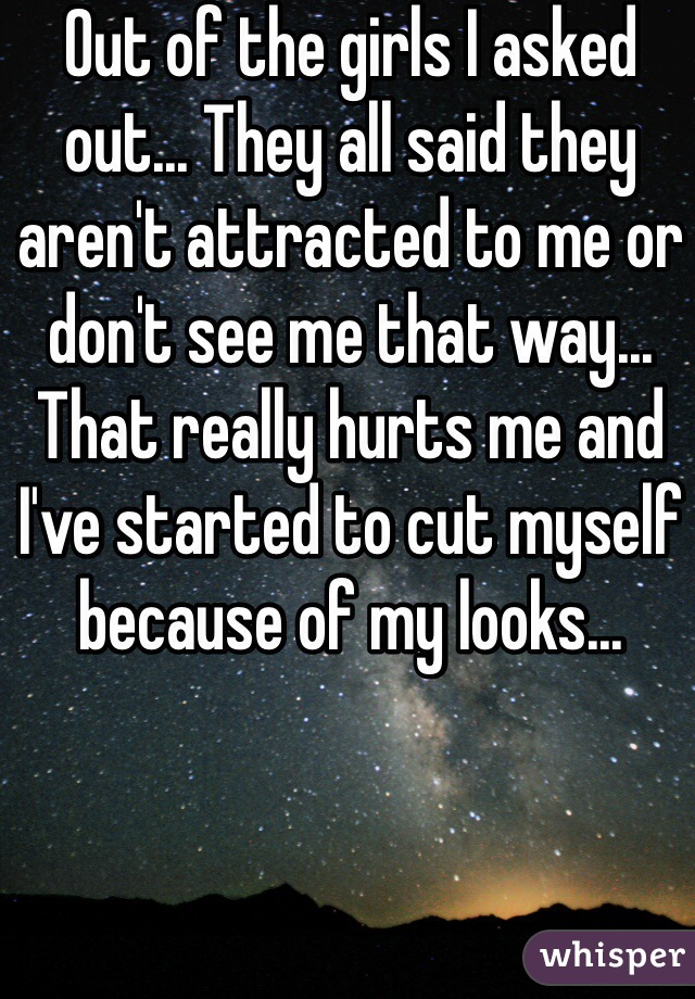 Out of the girls I asked out... They all said they aren't attracted to me or don't see me that way... That really hurts me and I've started to cut myself because of my looks...