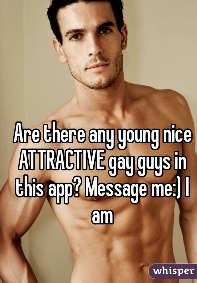 Are there any young nice ATTRACTIVE gay guys in this app? Message me:) I am