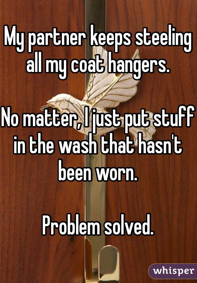 My partner keeps steeling all my coat hangers.  No matter, I just put stuff in the wash that hasn't been worn.  Problem solved.